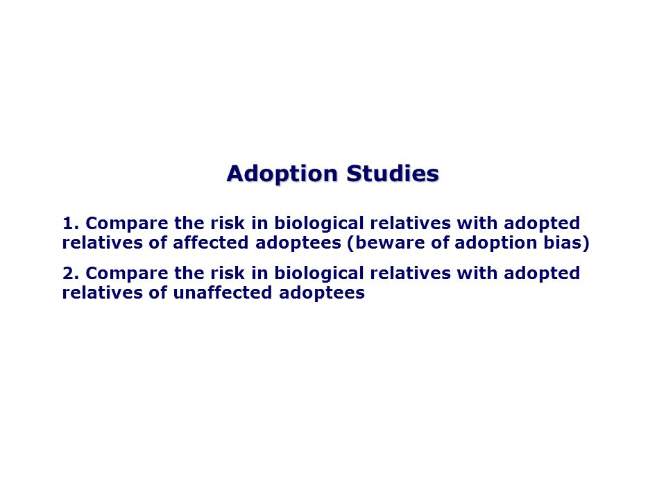 Adoption Studies 1. Compare the risk in biological relatives with adopted relatives of affected adoptees (beware of adoption bias) 2. Compare the risk