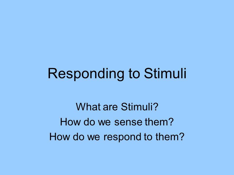 Responding to Stimuli What are Stimuli? How do we sense them? How do we respond to them?