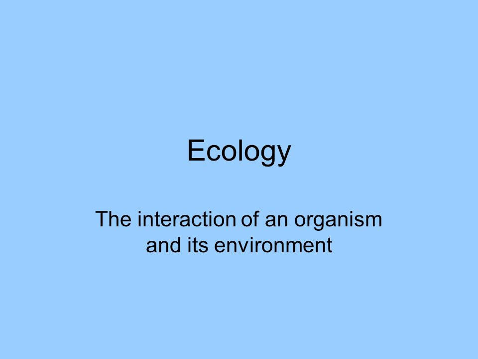 Ecology The interaction of an organism and its environment