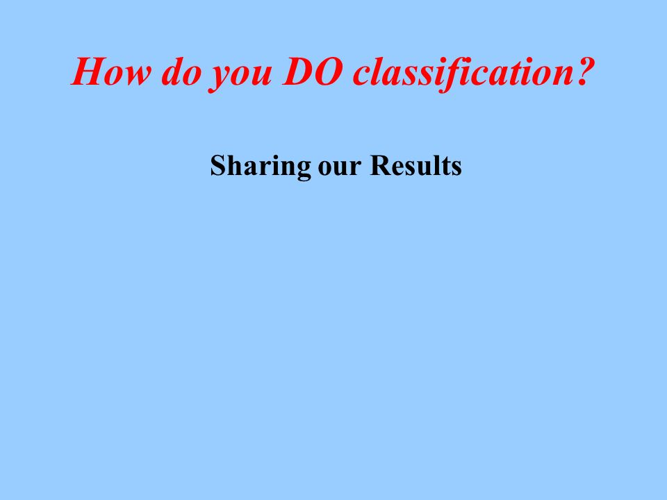 How do you DO classification Sharing our Results