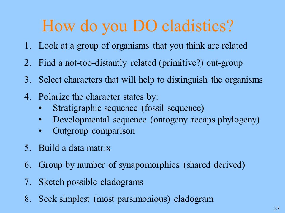 25 How do you DO cladistics? 1.Look at a group of organisms that you think are related 2.Find a not-too-distantly related (primitive?) out-group 3.Sel