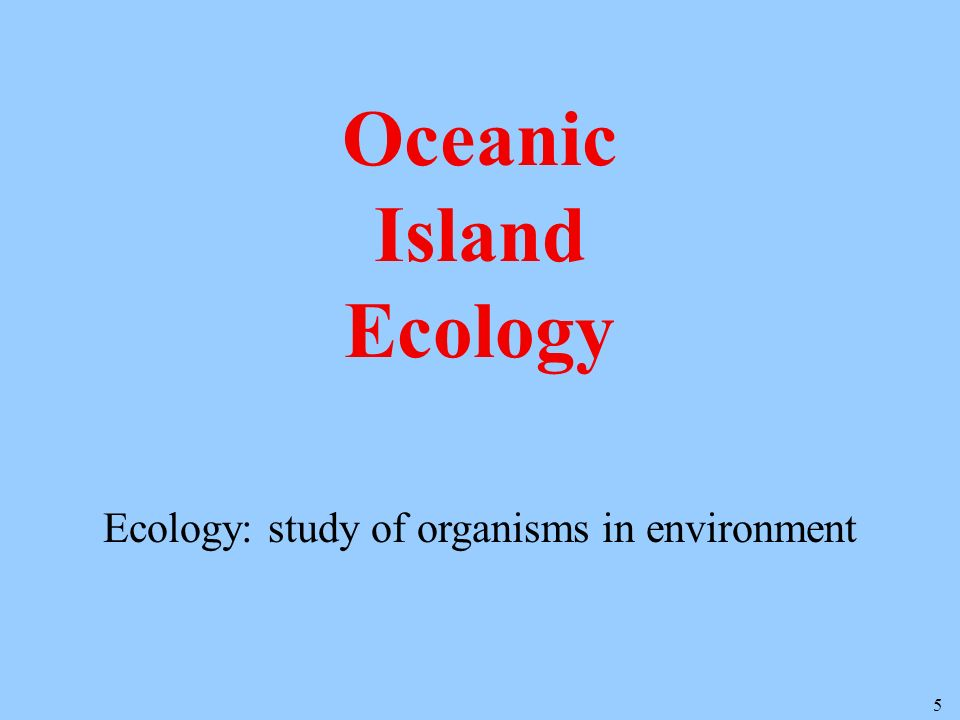 5 Oceanic Island Ecology Ecology: study of organisms in environment