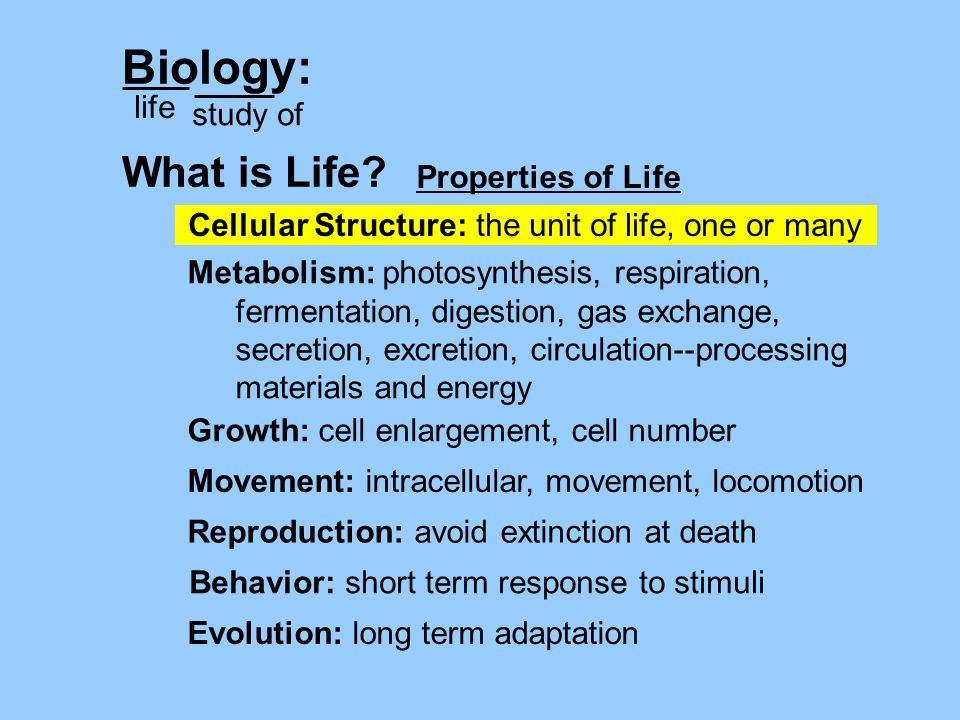 Cellular Structure: the unit of life, one or many Biology: life study of What is Life? Growth: cell enlargement, cell number Evolution: long term adap