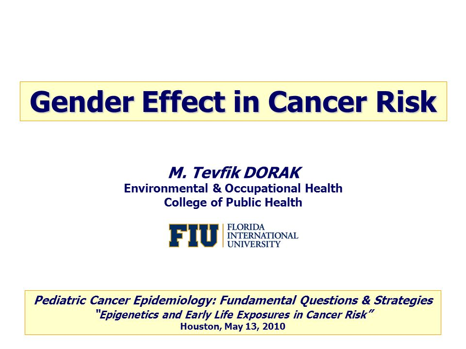 M. Tevfik DORAK Environmental & Occupational Health College of Public Health Gender Effect in Cancer Risk Pediatric Cancer Epidemiology: Fundamental Q