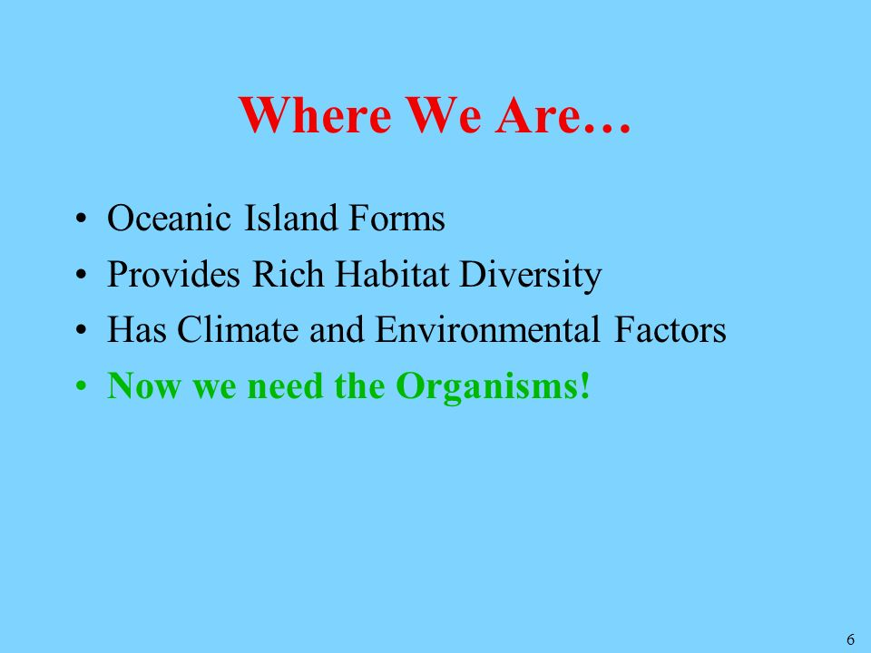 6 Where We Are… Oceanic Island Forms Provides Rich Habitat Diversity Has Climate and Environmental Factors Now we need the Organisms!