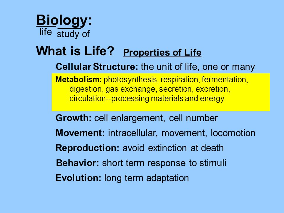 Biology: life study of What is Life? Cellular Structure: the unit of life, one or many Growth: cell enlargement, cell number Evolution: long term adap