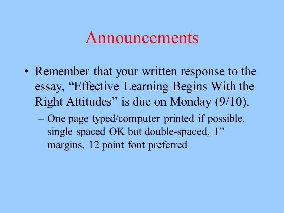 Announcements Remember that your written response to the essay, Effective Learning Begins With the Right Attitudes is due on Monday (9/10).