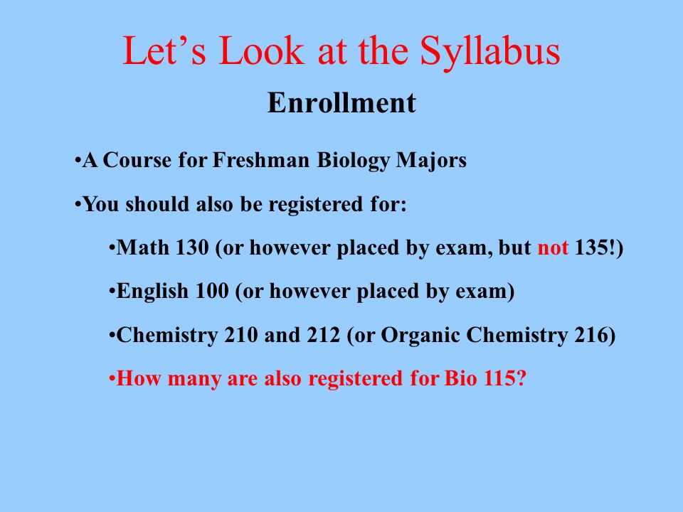 Lets Look at the Syllabus Enrollment A Course for Freshman Biology Majors You should also be registered for: Math 130 (or however placed by exam, but not 135!) English 100 (or however placed by exam) Chemistry 210 and 212 (or Organic Chemistry 216) How many are also registered for Bio 115