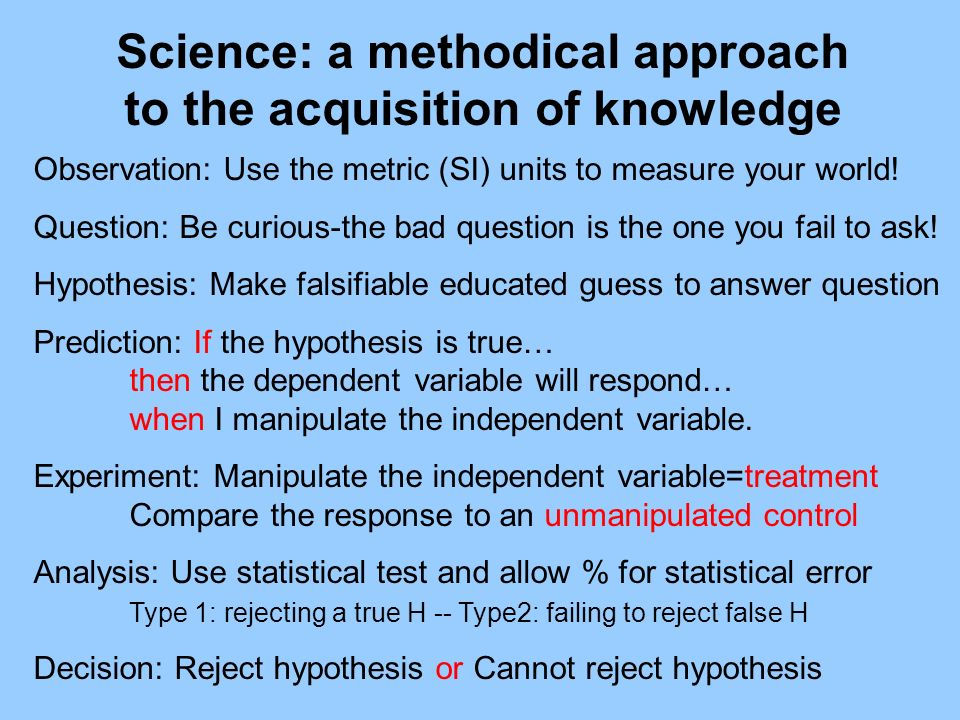 Science: a methodical approach to the acquisition of knowledge Observation: Use the metric (SI) units to measure your world! Question: Be curious-the
