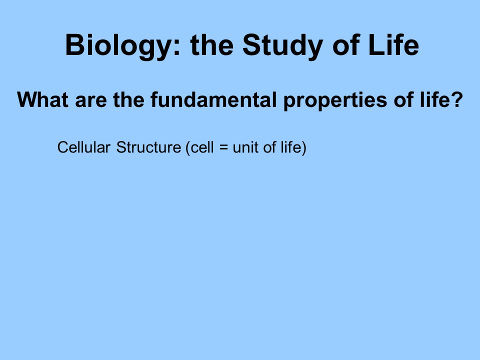 Biology: the Study of Life Cellular Structure (cell = unit of life) What are the fundamental properties of life