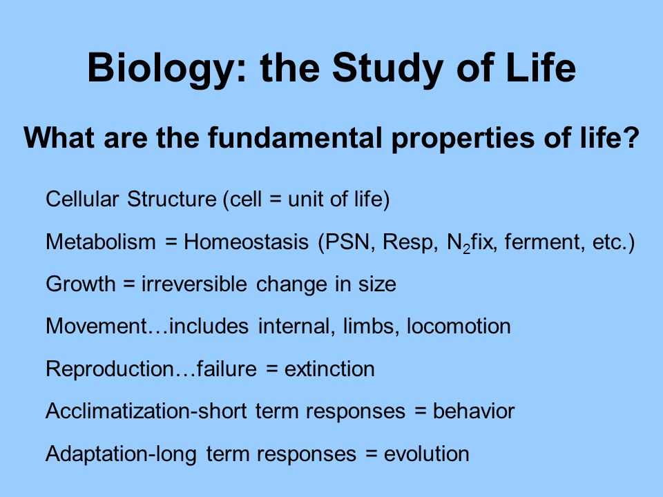 Biology: the Study of Life Cellular Structure (cell = unit of life) Metabolism = Homeostasis (PSN, Resp, N 2 fix, ferment, etc.) Growth = irreversible change in size Movement…includes internal, limbs, locomotion Reproduction…failure = extinction Acclimatization-short term responses = behavior Adaptation-long term responses = evolution What are the fundamental properties of life