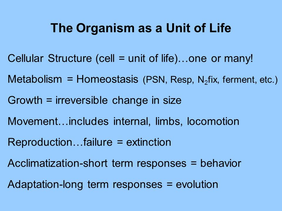The Organism as a Unit of Life Cellular Structure (cell = unit of life)…one or many.