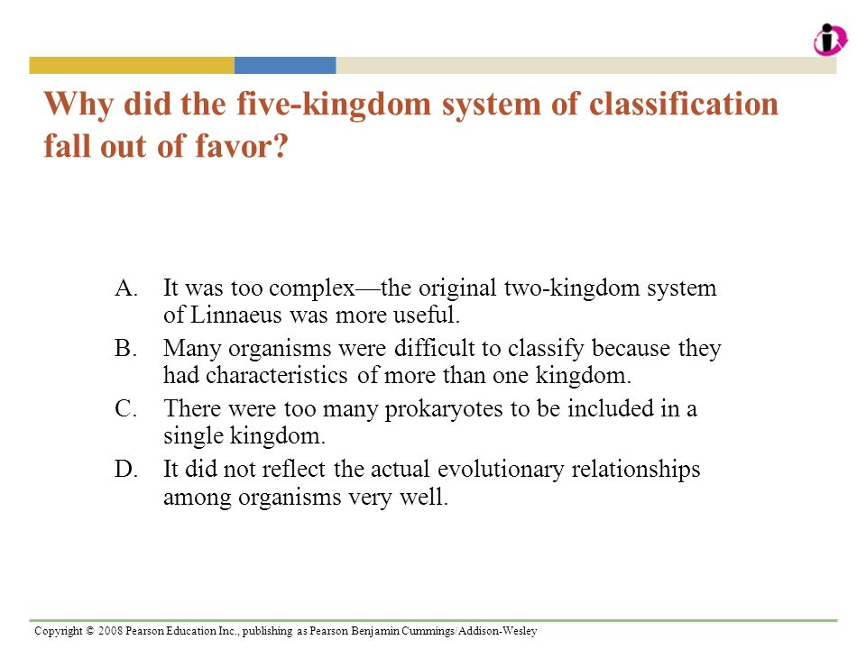 Copyright © 2008 Pearson Education Inc., publishing as Pearson Benjamin Cummings/Addison-Wesley Why did the five-kingdom system of classification fall out of favor.