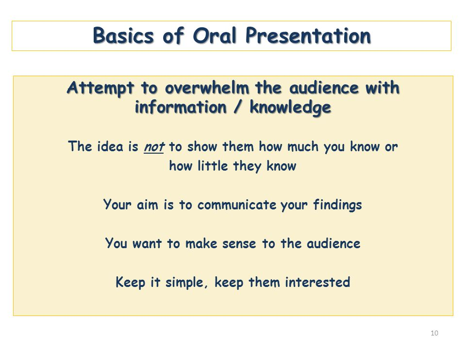 Basics of Oral Presentation Attempt to overwhelm the audience with information / knowledge The idea is not to show them how much you know or how littl