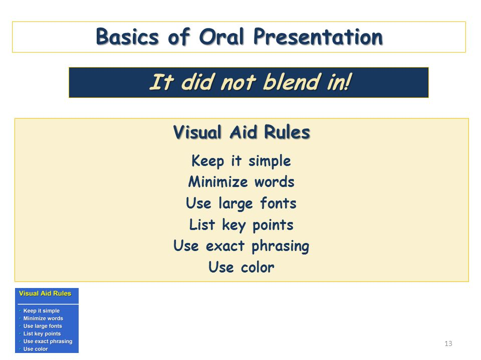 Basics of Oral Presentation Visual Aid Rules Keep it simple Minimize words Use large fonts List key points Use exact phrasing Use color It did not ble