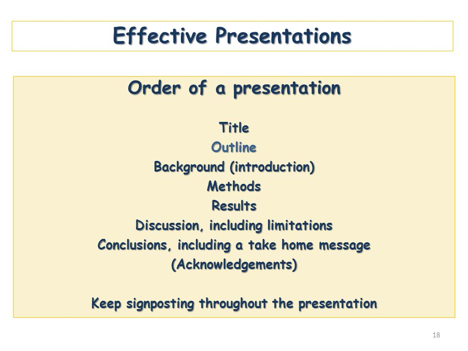 Effective Presentations Order of a presentation TitleOutline Background (introduction) MethodsResults Discussion, including limitations Conclusions, i