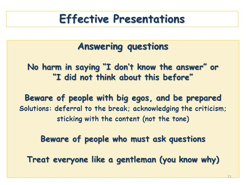Effective Presentations Answering questions No harm in saying I dont know the answer or I did not think about this before Beware of people with big eg