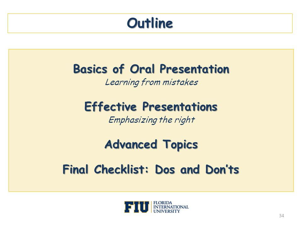 Outline Basics of Oral Presentation Learning from mistakes Effective Presentations Emphasizing the right Advanced Topics Final Checklist: Dos and Dont