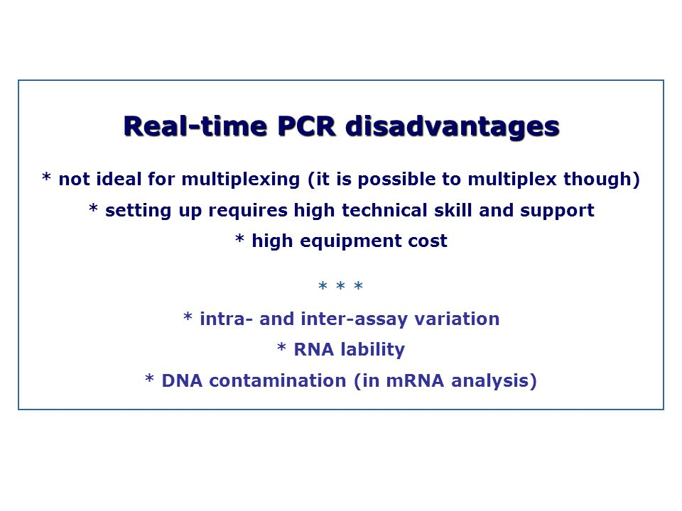 Real-time PCR disadvantages * not ideal for multiplexing (it is possible to multiplex though) * setting up requires high technical skill and support *
