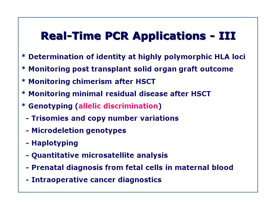 Real-Time PCR Applications - III * Determination of identity at highly polymorphic HLA loci * Monitoring post transplant solid organ graft outcome * M
