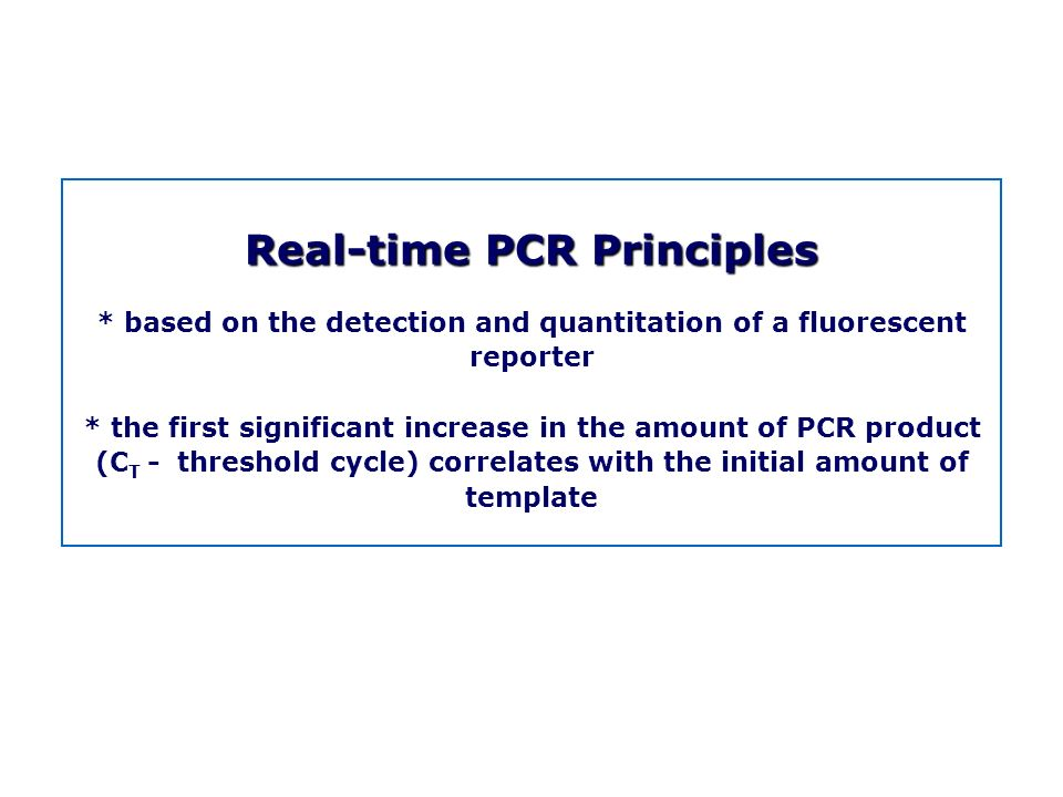 Real-time PCR Principles * based on the detection and quantitation of a fluorescent reporter * the first significant increase in the amount of PCR pro