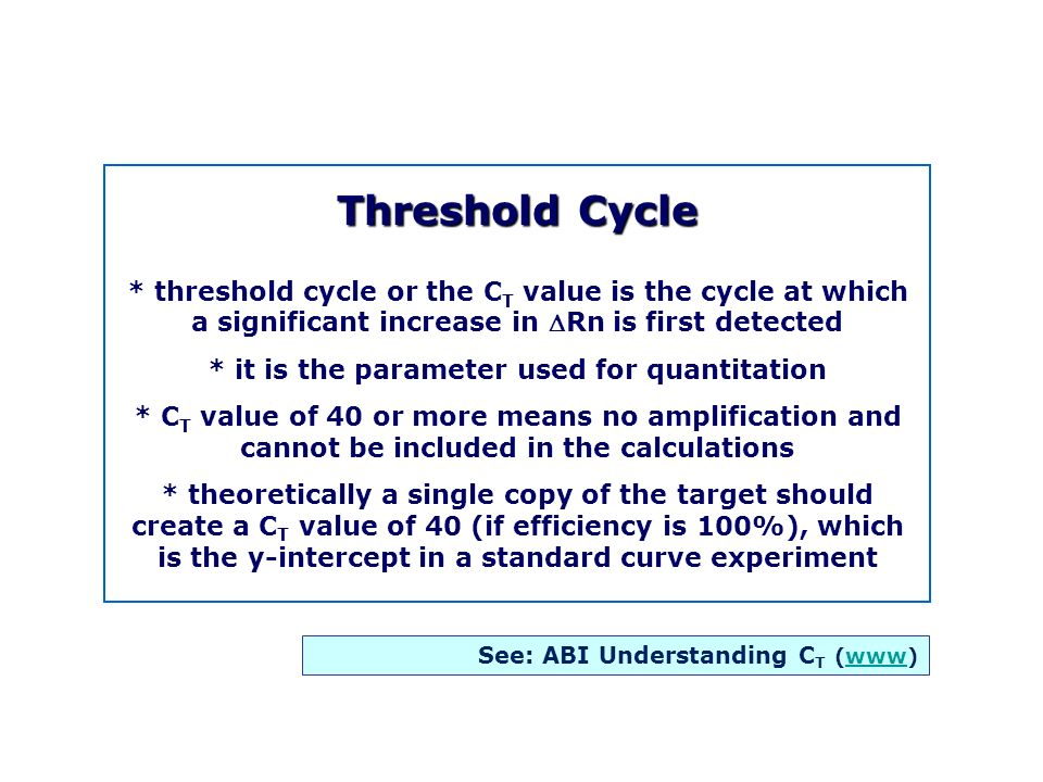 Threshold Cycle * threshold cycle or the C T value is the cycle at which a significant increase in Rn is first detected * it is the parameter used for