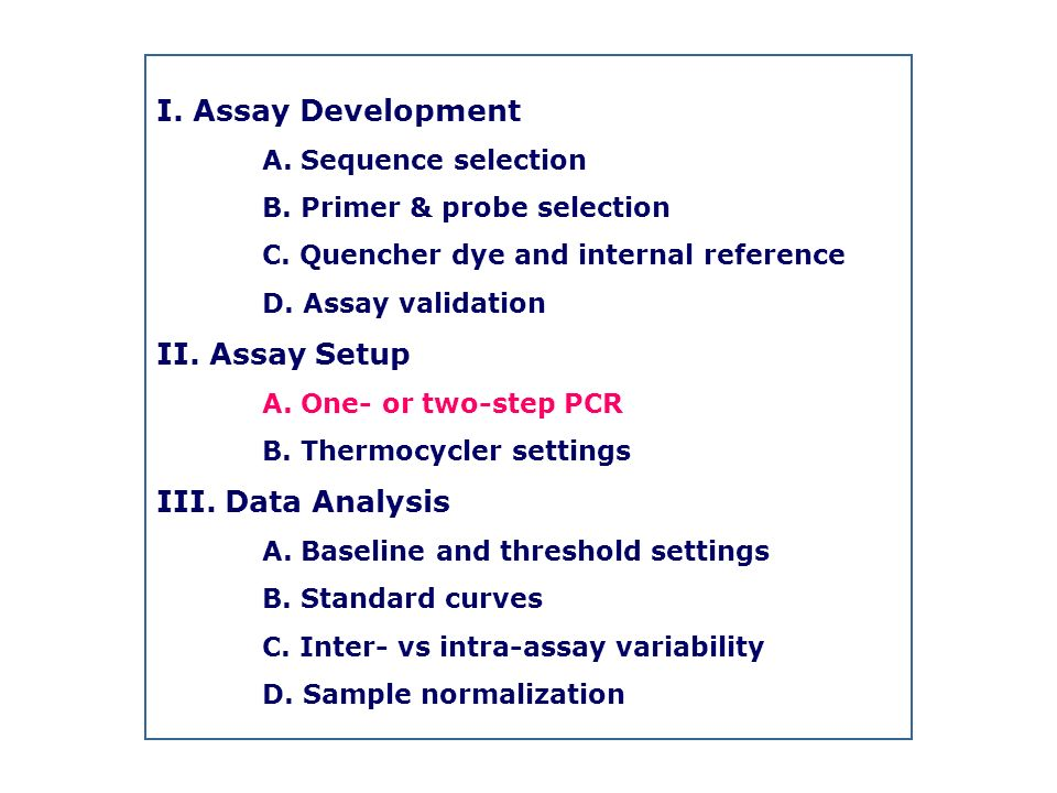 I. Assay Development A. Sequence selection B. Primer & probe selection C. Quencher dye and internal reference D. Assay validation II. Assay Setup A. O