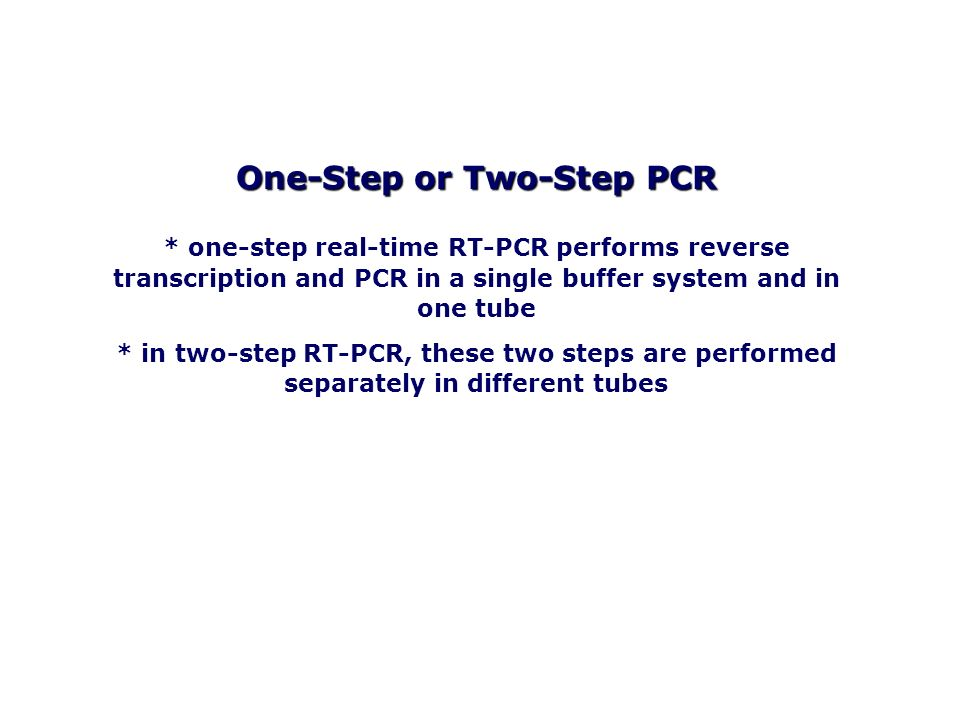 One-Step or Two-Step PCR * one-step real-time RT-PCR performs reverse transcription and PCR in a single buffer system and in one tube * in two-step RT