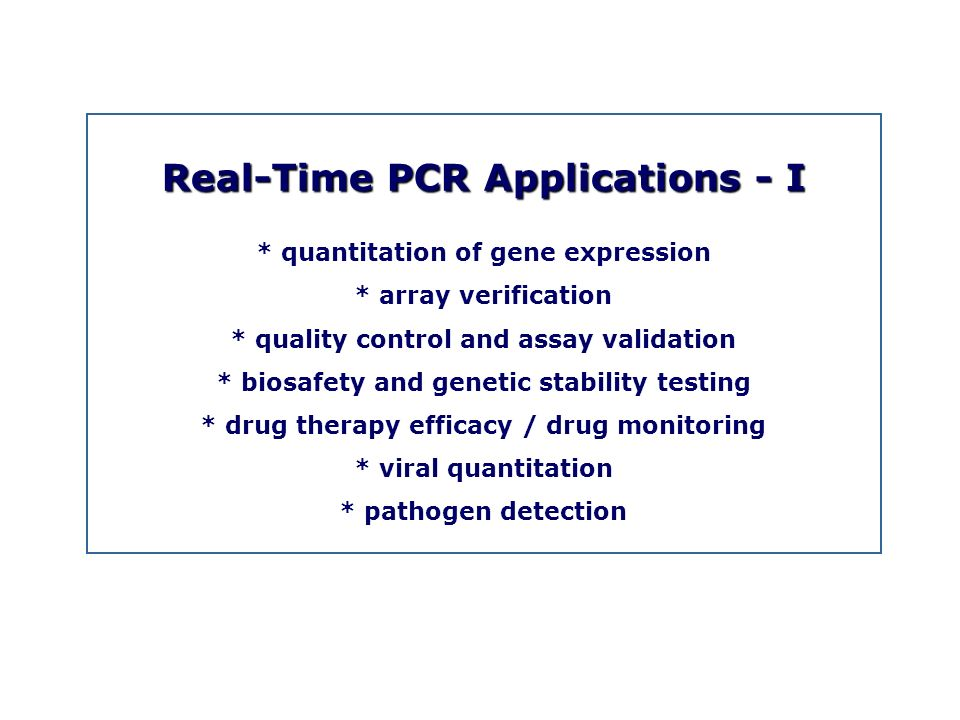 Real-Time PCR Applications - I * quantitation of gene expression * array verification * quality control and assay validation * biosafety and genetic s