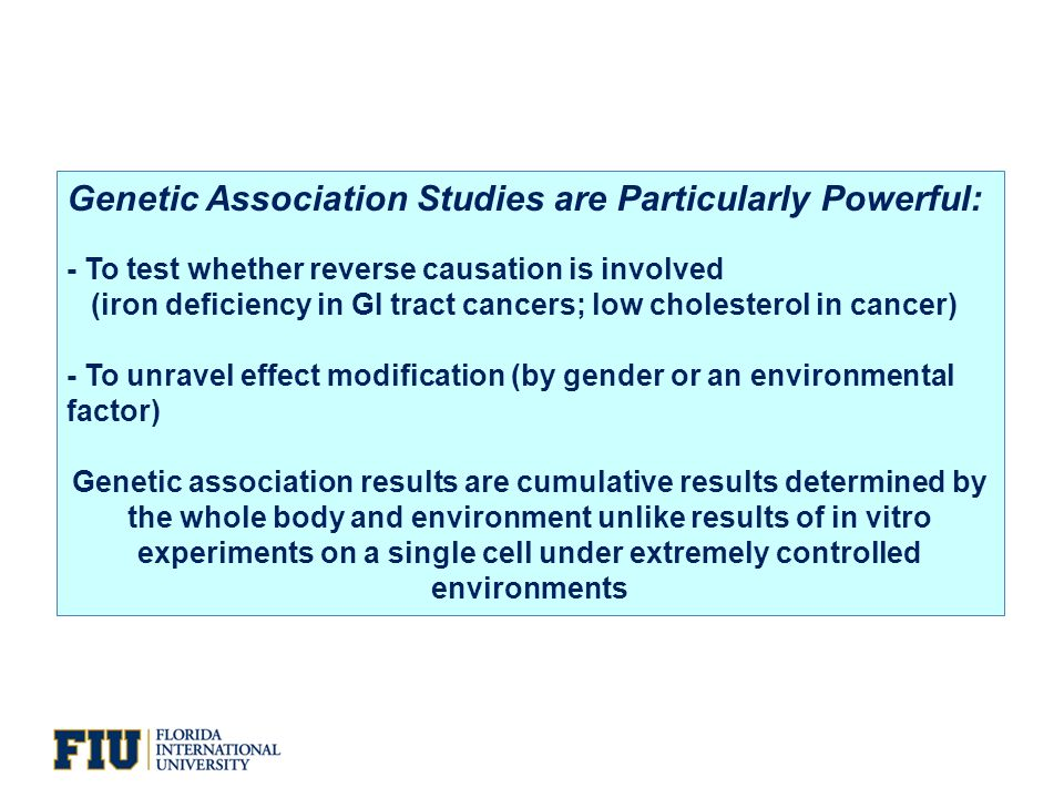 Genetic Association Studies are Particularly Powerful: - To test whether reverse causation is involved (iron deficiency in GI tract cancers; low cholesterol in cancer) - To unravel effect modification (by gender or an environmental factor) Genetic association results are cumulative results determined by the whole body and environment unlike results of in vitro experiments on a single cell under extremely controlled environments