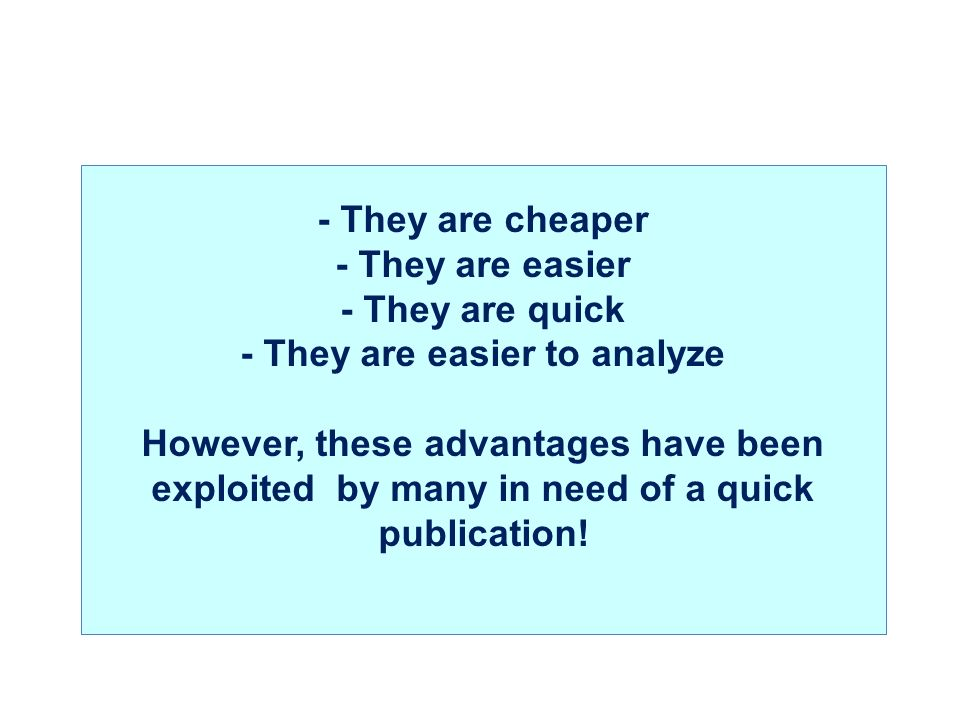 - They are cheaper - They are easier - They are quick - They are easier to analyze However, these advantages have been exploited by many in need of a quick publication!
