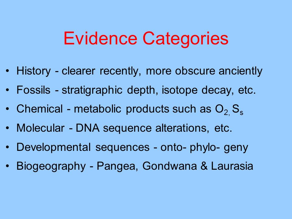Evidence Categories History - clearer recently, more obscure anciently Fossils - stratigraphic depth, isotope decay, etc. Chemical - metabolic product