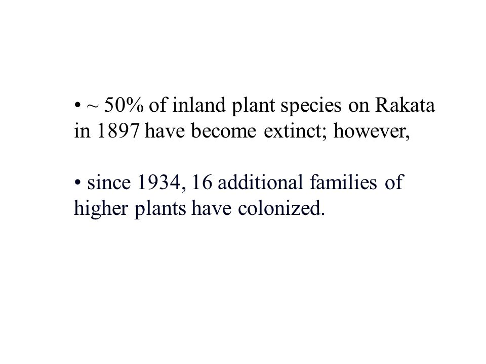 ~ 50% of inland plant species on Rakata in 1897 have become extinct; however, since 1934, 16 additional families of higher plants have colonized.