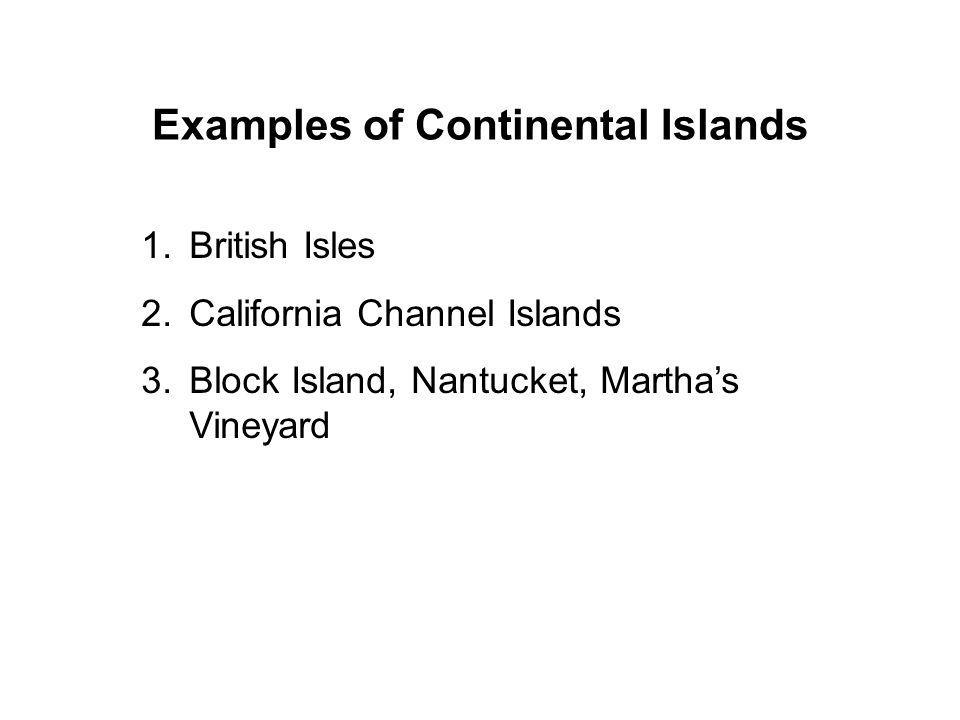 Examples of Continental Islands 1.British Isles 2.California Channel Islands 3.Block Island, Nantucket, Marthas Vineyard