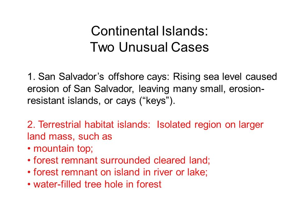 Continental Islands: Two Unusual Cases 1. San Salvadors offshore cays: Rising sea level caused erosion of San Salvador, leaving many small, erosion- r