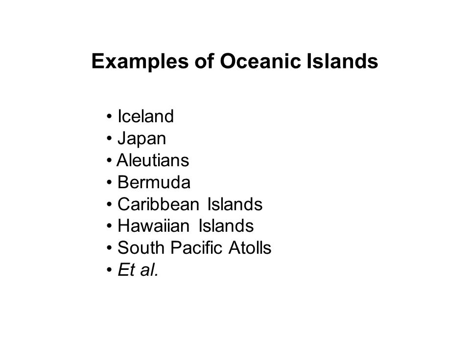 Examples of Oceanic Islands Iceland Japan Aleutians Bermuda Caribbean Islands Hawaiian Islands South Pacific Atolls Et al.