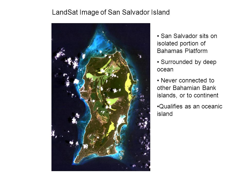 LandSat Image of San Salvador Island San Salvador sits on isolated portion of Bahamas Platform Surrounded by deep ocean Never connected to other Baham