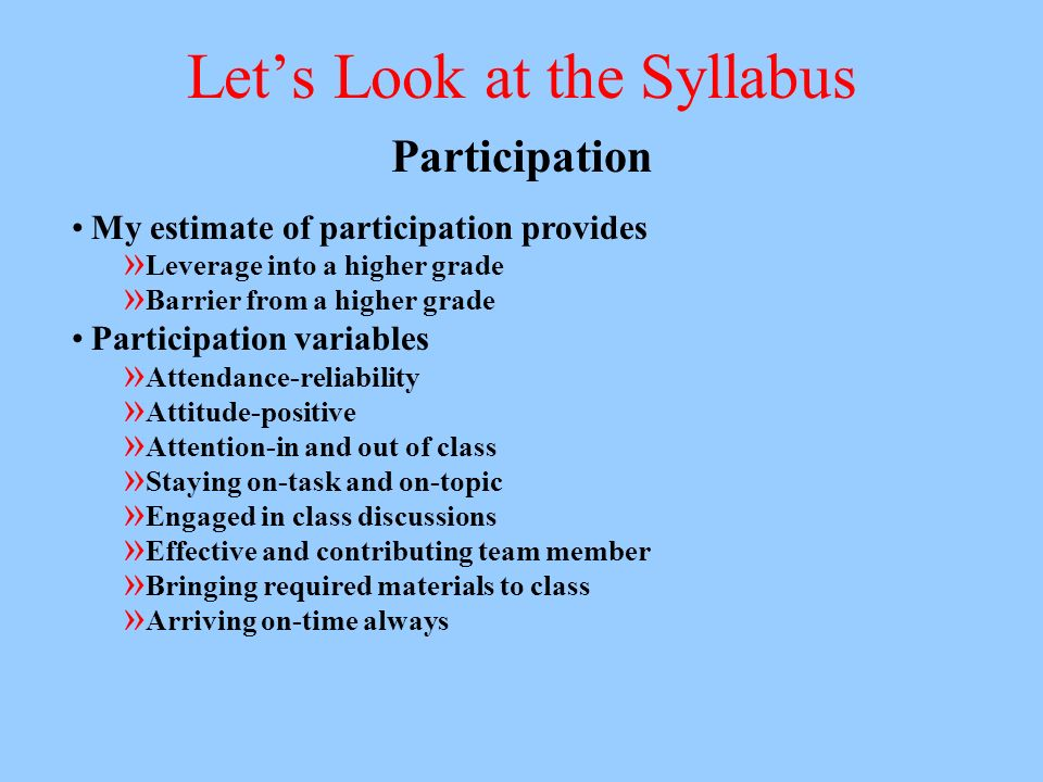 Lets Look at the Syllabus Participation My estimate of participation provides » Leverage into a higher grade » Barrier from a higher grade Participation variables » Attendance-reliability » Attitude-positive » Attention-in and out of class » Staying on-task and on-topic » Engaged in class discussions » Effective and contributing team member » Bringing required materials to class » Arriving on-time always