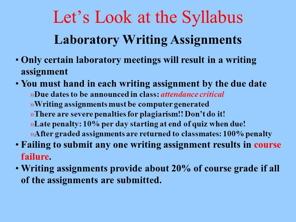 Lets Look at the Syllabus Laboratory Writing Assignments Only certain laboratory meetings will result in a writing assignment You must hand in each writing assignment by the due date »Due dates to be announced in class: attendance critical »Writing assignments must be computer generated »There are severe penalties for plagiarism!.