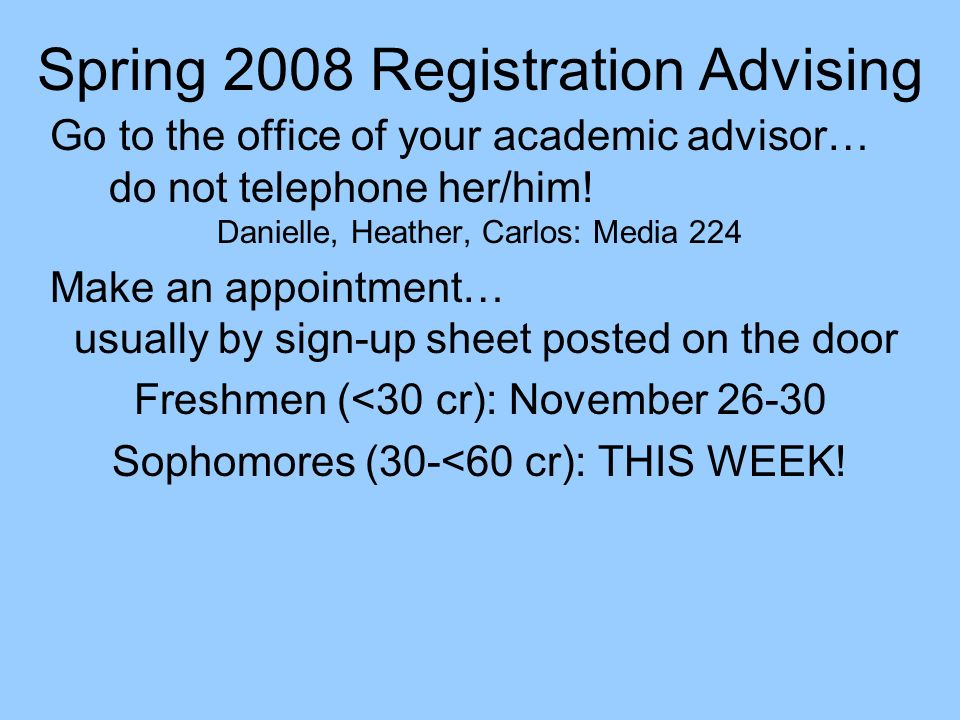 Spring 2008 Registration Advising Go to the office of your academic advisor… do not telephone her/him! Danielle, Heather, Carlos: Media 224 Make an ap