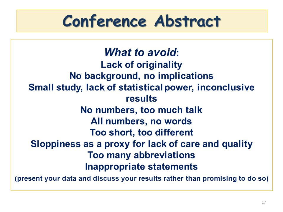 Conference Abstract 17 What to avoid : Lack of originality No background, no implications Small study, lack of statistical power, inconclusive results