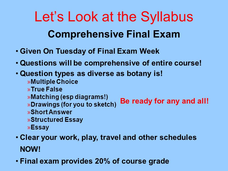 Lets Look at the Syllabus Comprehensive Final Exam Given On Tuesday of Final Exam Week Questions will be comprehensive of entire course! Question type