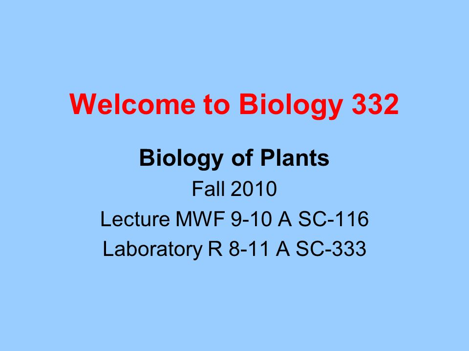 Welcome to Biology 332 Biology of Plants Fall 2010 Lecture MWF 9-10 A SC-116 Laboratory R 8-11 A SC-333