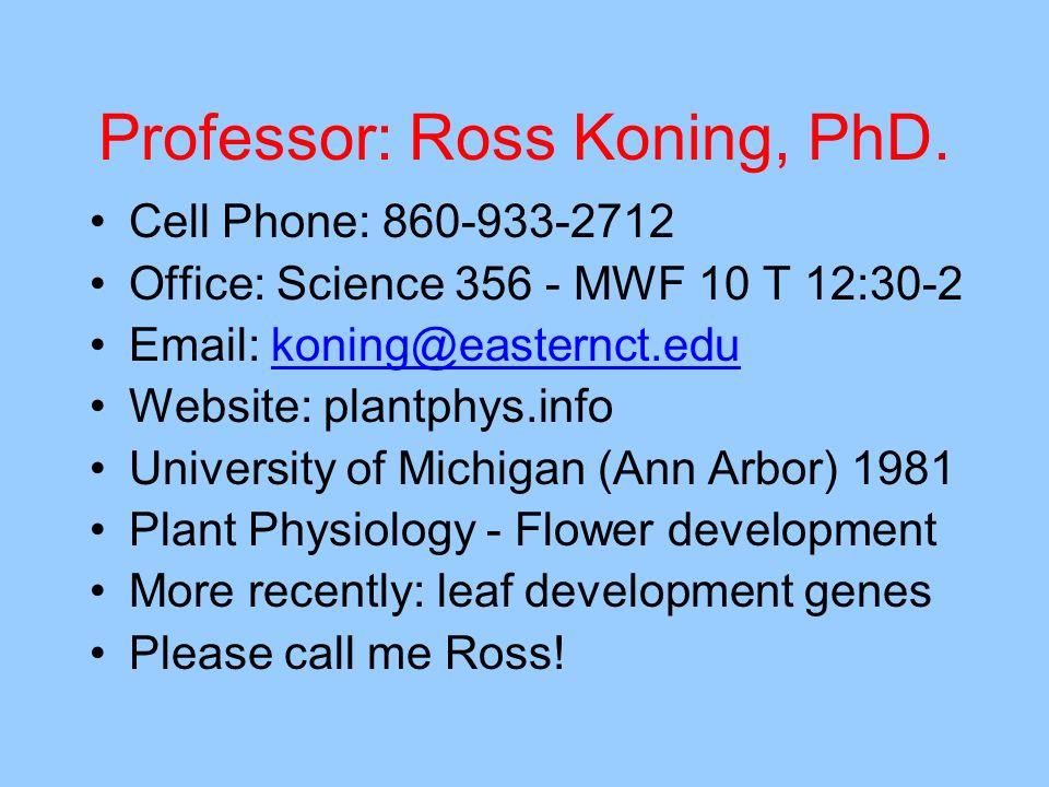 Professor: Ross Koning, PhD. Cell Phone: 860-933-2712 Office: Science 356 - MWF 10 T 12:30-2 Email: koning@easternct.edukoning@easternct.edu Website: