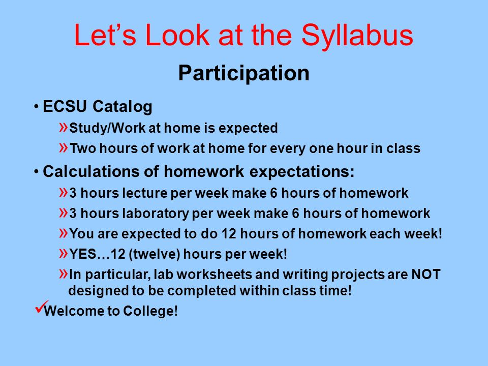 Lets Look at the Syllabus Participation ECSU Catalog » Study/Work at home is expected » Two hours of work at home for every one hour in class Calculat
