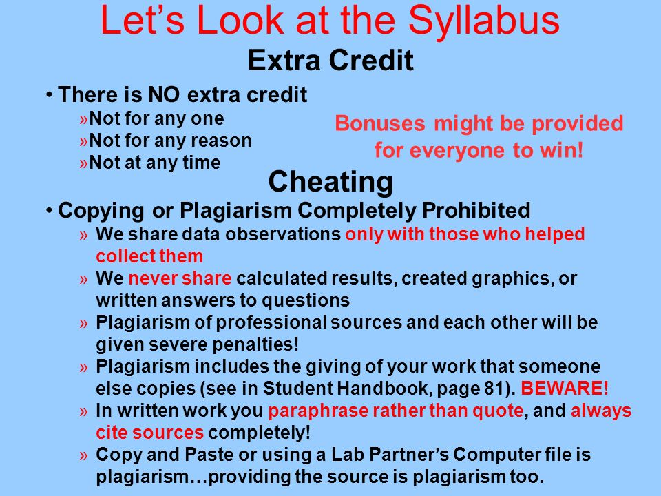 Lets Look at the Syllabus Extra Credit There is NO extra credit »Not for any one »Not for any reason »Not at any time Cheating Copying or Plagiarism Completely Prohibited »We share data observations only with those who helped collect them »We never share calculated results, created graphics, or written answers to questions »Plagiarism of professional sources and each other will be given severe penalties.