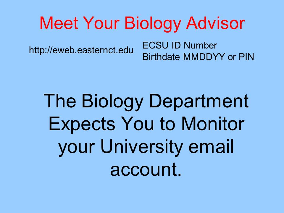 Meet Your Biology Advisor The Biology Department Expects You to Monitor your University email account. http://eweb.easternct.edu ECSU ID Number Birthd