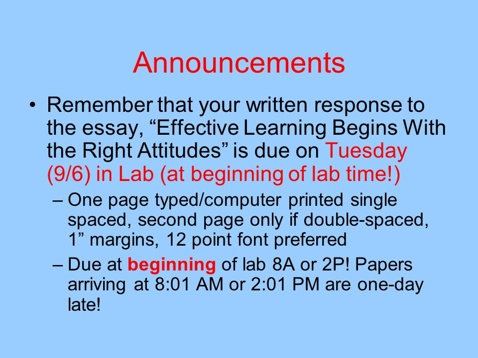 Announcements Remember that your written response to the essay, Effective Learning Begins With the Right Attitudes is due on Tuesday (9/6) in Lab (at beginning of lab time!) –One page typed/computer printed single spaced, second page only if double-spaced, 1 margins, 12 point font preferred –Due at beginning of lab 8A or 2P.