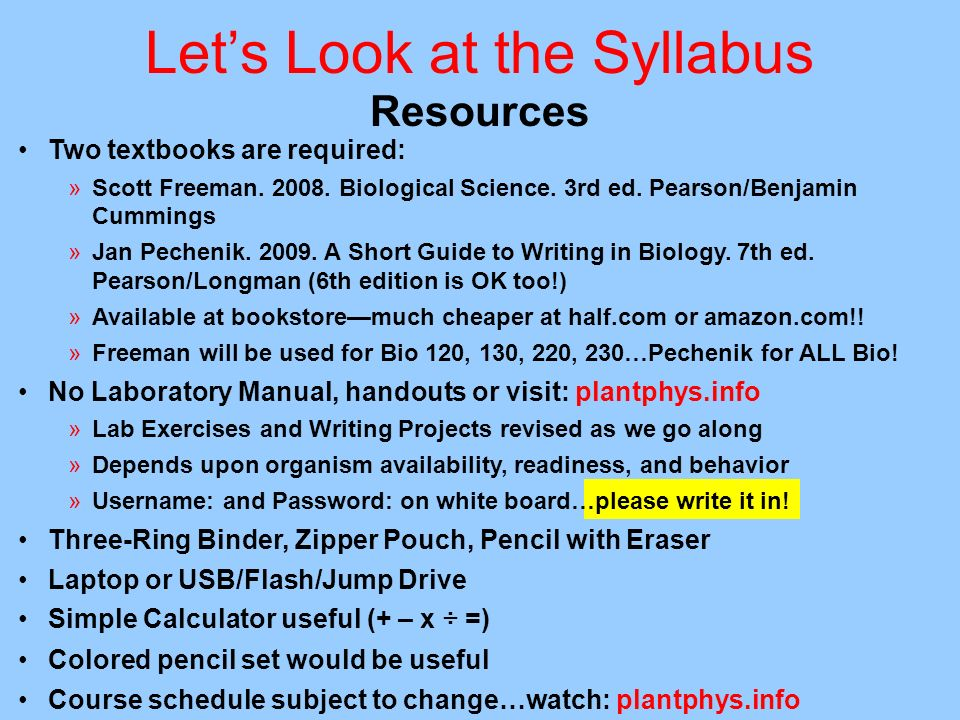Lets Look at the Syllabus Resources Two textbooks are required: »Scott Freeman. 2008. Biological Science. 3rd ed. Pearson/Benjamin Cummings »Jan Peche