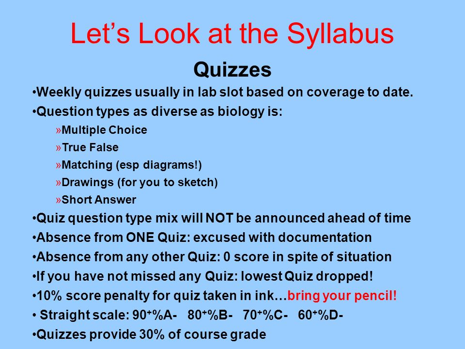 Lets Look at the Syllabus Quizzes Weekly quizzes usually in lab slot based on coverage to date. Question types as diverse as biology is: »Multiple Cho